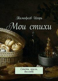 Тимофеев Игорь - Мои стихи. Сонеты, газель, баллады