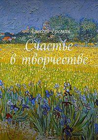 Алексей Еремин -Счастье в творчестве