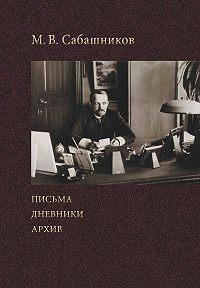 Михаил Сабаников - Письма. Дневники. Архив