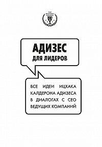 Ицхак Адизес -Адизес для лидеров: Все идеи Ицхака Адизеса в диалогах с СЕО ведущих компаний