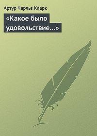 Артур Кларк - «Какое было удовольствие…»