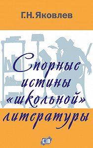 Григорий Яковлев -Спорные истины «школьной» литературы