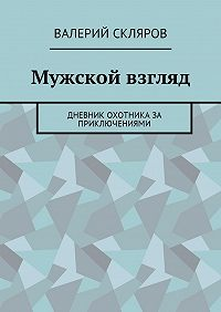 Валерий Скляров -Мужской взгляд. Дневник охотника за приключениями