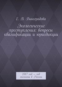 Е. Виноградова -Экологические преступления: вопросы квалификациииюрисдикции. 2017год– год экологии вРоссии