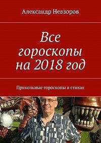 Александр Невзоров -Все гороскопы на2018год. Прикольные гороскопы встихах