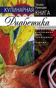 Татьяна Румянцева - Кулинарная книга диабетика. Неотложная кулинарная помощь