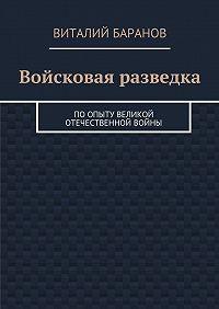 Виталий Баранов -Войсковая разведка. Поопыту Великой Отечественной войны