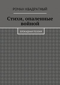 Роман Квадратный -Стихи, опаленные войной. Блокадная поэзия