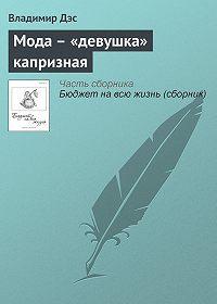 Владимир Дэс -Мода – «девушка» капризная