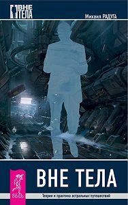 Михаил Радуга -Вне тела. Теория и практика астральных путешествий
