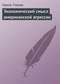 Сергей Глазьев -Экономический смысл американской агрессии