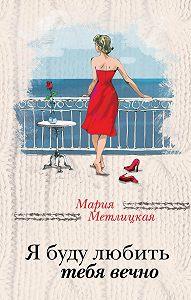 Мария Метлицкая -Я буду любить тебя вечно (сборник)