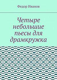 Федор Иванов -Четыре небольшие пьесы для драмкружка