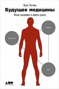 Эрик Тополь -Будущее медицины: Ваше здоровье в ваших руках