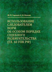 Елена Попова -Использование следователем норм об особом порядке судебного разбирательства (гл. 40 УПК РФ)