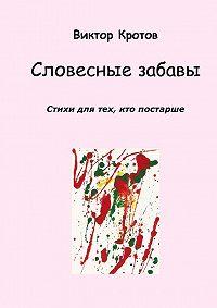 Виктор Кротов -Словесные забавы. Стихи для тех, кто постарше