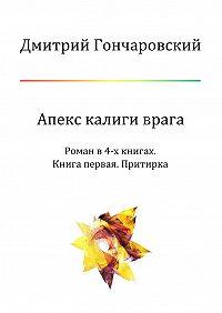 Дмитрий Гончаровский -Апекс калиги врага. Роман в4-х книгах. Книга первая. Притирка