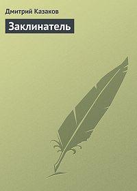 Дмитрий Казаков -Заклинатель
