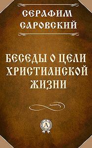 Серафим Преподобный - Беседы о цели христианской жизни