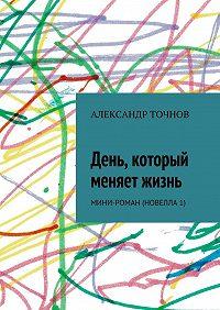 Александр Точнов -День, который меняет жизнь. Мини-роман (новелла 1)
