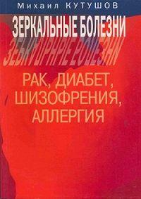 Михаил Владимирович Кутушов -Зеркальные болезни. Рак, диабет, шизофрения, аллергия
