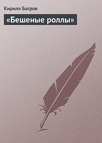 Кирилл Багров - «Бешеные роллы»