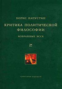 Борис Гурьевич Капустин -Критика политической философии: Избранные эссе