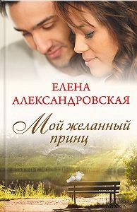 Елена Александровская - Мой желанный принц