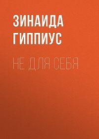 Зинаида Николаевна Гиппиус -Не для себя