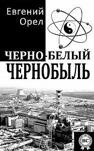 Евгений Орел -Черно-белый Чернобыль