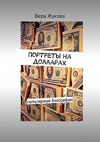 Вера Жукова -Портреты на долларах. популярные биографии