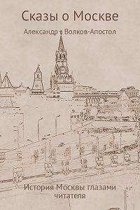 Александр Волков-Апостол -Сказы о Москве – история Москвы глазами читателя
