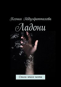 Ксения Абдулфаттахова -Ладони. Стихи юного поэта