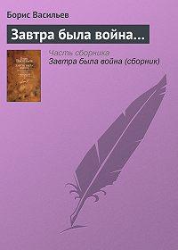Борис Васильев - Завтра была война…