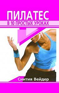 Синтия Вейдер -Пилатес в 10 простых уроках
