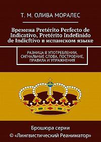 Т. Олива Моралес -Времена Pretérito Perfecto de Indicativo, Pretérito Indefinido de Indicftivo виспанском языке. Разница вупотреблении, сигнальные слова, построение, правила иупражнения