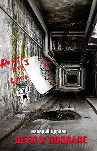 Валерий Цуркан -Дети в подвале…