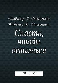 Владимир Макарченко -Спасти, чтобы остаться. Детектив