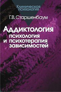 Геннадий Старшенбаум -Аддиктология: психология и психотерапия зависимостей