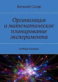 Виталий Скляр -Организация иматематическое планирование эксперимента. Учебное пособие