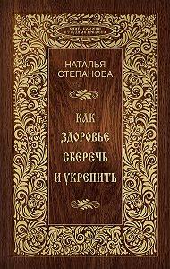 Наталья Ивановна Степанова -Как здоровье сберечь и укрепить
