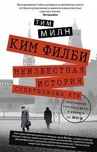 Тим Милн - Ким Филби. Неизвестная история супершпиона КГБ. Откровения близкого друга и коллеги по МИ-6