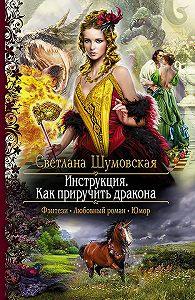 Светлана Шумовская -Инструкция. Как приручить дракона