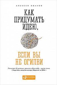 Алексей Н. Иванов - Как придумать идею, если вы не Огилви