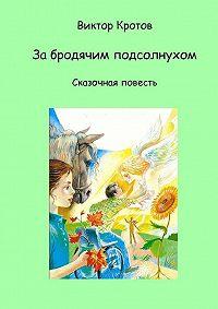 Виктор Кротов -За бродячим подсолнухом. Сказочная повесть