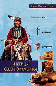 Джон Мэнчип Уайт -Индейцы Северной Америки. Быт, религия, культура