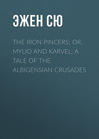 Эжен Жозеф Сю -The Iron Pincers; or, Mylio and Karvel: A Tale of the Albigensian Crusades