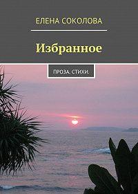 Елена Соколова - Избранное. Проза. Стихи.