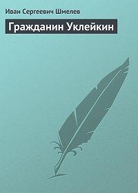 Иван Шмелев - Гражданин Уклейкин