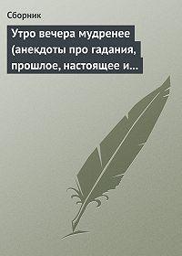 Сборник - Утро вечера мудренее (анекдоты про гадания, прошлое, настоящее и будущее)